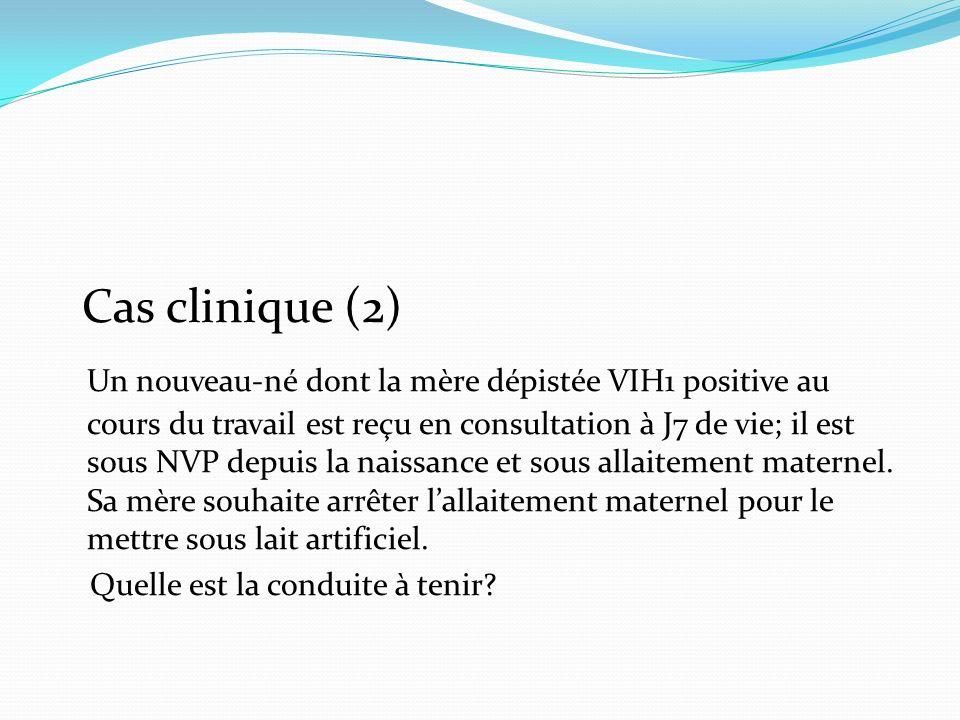 Cas clinique (2) Un nouveau-né dont la mère dépistée VIH1 positive au cours du travail est reçu en consultation à J7 de vie; il est sous NVP depuis la