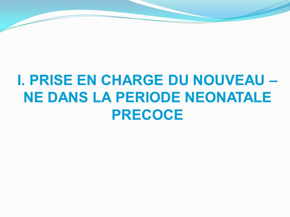 I. PRISE EN CHARGE DU NOUVEAU – NE DANS LA PERIODE NEONATALE PRECOCE