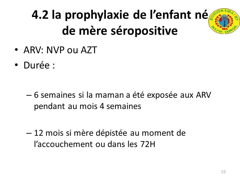4.2 la prophylaxie de lenfant né de mère séropositive ARV: NVP ou AZT Durée : – 6 semaines si la maman a été exposée aux ARV pendant au mois 4 semaine