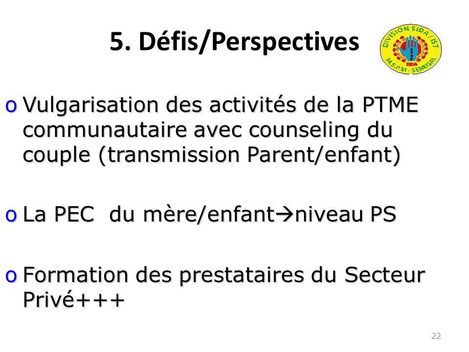 5. Défis/Perspectives 22 oVulgarisation des activités de la PTME communautaire avec counseling du couple (transmission Parent/enfant) oLa PEC du mère/