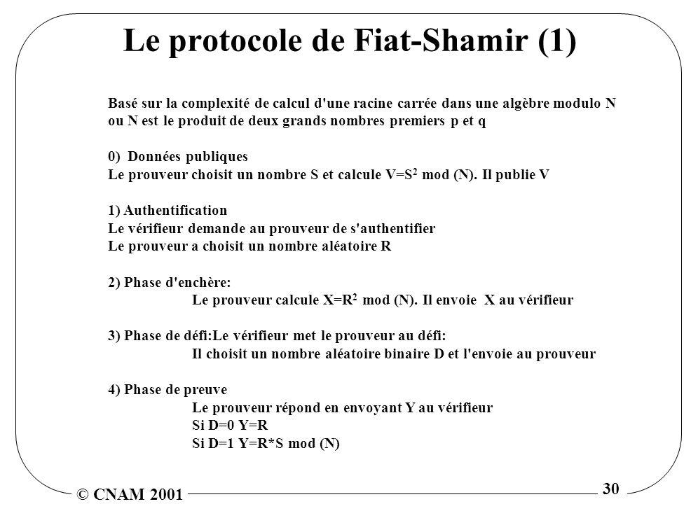 © CNAM 2001 30 Le protocole de Fiat-Shamir (1) Basé sur la complexité de calcul d une racine carrée dans une algèbre modulo N ou N est le produit de deux grands nombres premiers p et q 0) Données publiques Le prouveur choisit un nombre S et calcule V=S 2 mod (N).