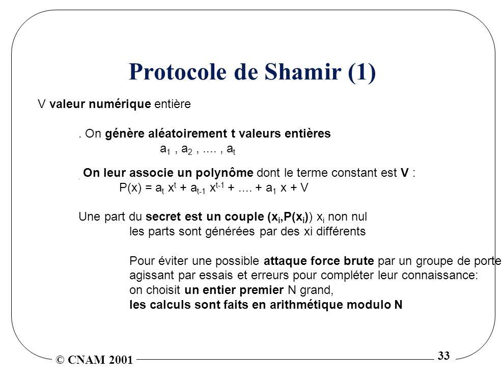 © CNAM 2001 33 Protocole de Shamir (1) V valeur numérique entière. On génère aléatoirement t valeurs entières a 1, a 2,...., a t. On leur associe un p