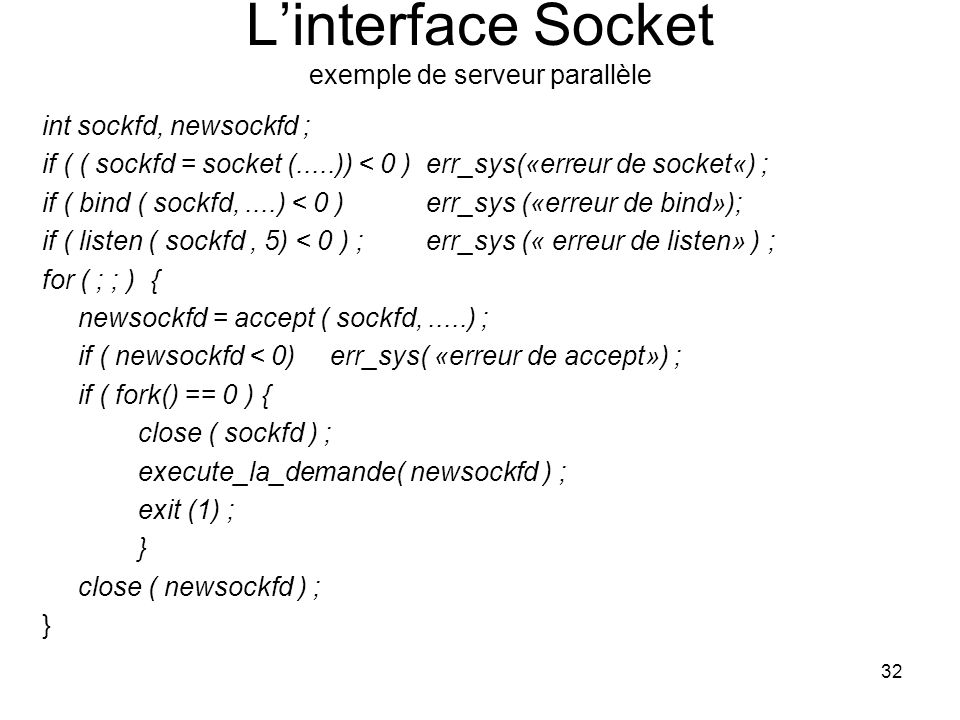 32 Linterface Socket exemple de serveur parallèle int sockfd, newsockfd ; if ( ( sockfd = socket (.....)) < 0 ) err_sys(«erreur de socket«) ; if ( bin