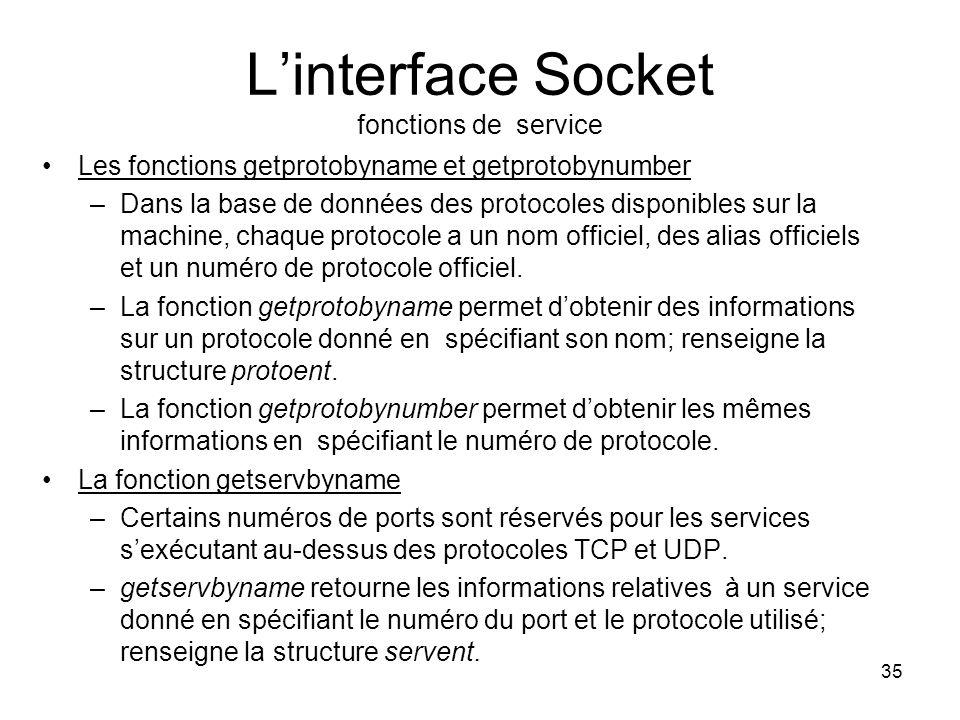 35 Linterface Socket fonctions de service Les fonctions getprotobyname et getprotobynumber –Dans la base de données des protocoles disponibles sur la machine, chaque protocole a un nom officiel, des alias officiels et un numéro de protocole officiel.