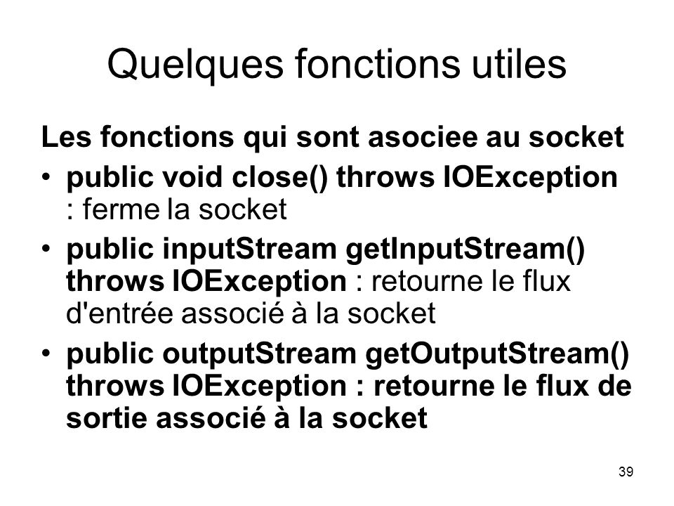 39 Quelques fonctions utiles Les fonctions qui sont asociee au socket public void close() throws IOException : ferme la socket public inputStream getI
