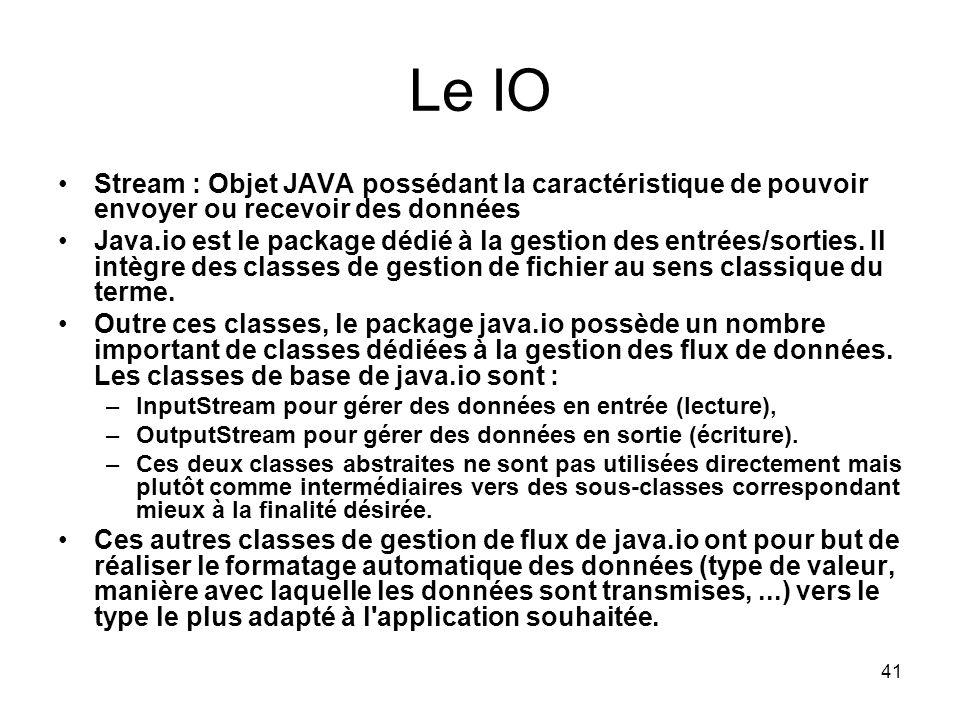 41 Le IO Stream : Objet JAVA possédant la caractéristique de pouvoir envoyer ou recevoir des données Java.io est le package dédié à la gestion des entrées/sorties.