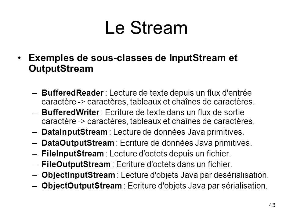 43 Le Stream Exemples de sous-classes de InputStream et OutputStream –BufferedReader : Lecture de texte depuis un flux d entrée caractère -> caractères, tableaux et chaînes de caractères.