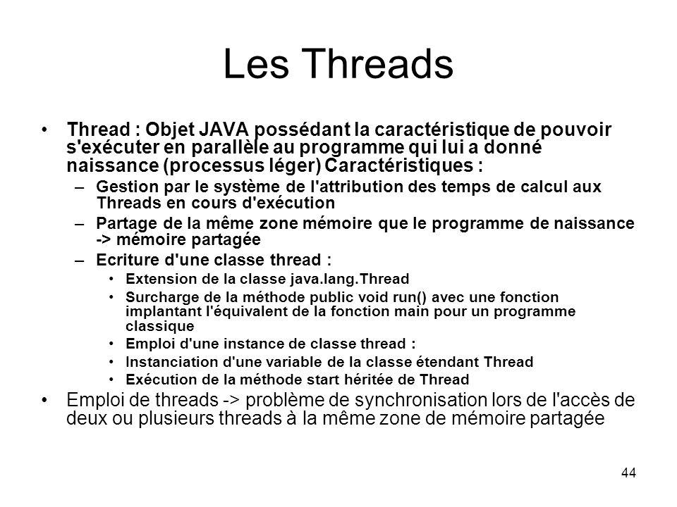 44 Les Threads Thread : Objet JAVA possédant la caractéristique de pouvoir s exécuter en parallèle au programme qui lui a donné naissance (processus léger) Caractéristiques : –Gestion par le système de l attribution des temps de calcul aux Threads en cours d exécution –Partage de la même zone mémoire que le programme de naissance -> mémoire partagée –Ecriture d une classe thread : Extension de la classe java.lang.Thread Surcharge de la méthode public void run() avec une fonction implantant l équivalent de la fonction main pour un programme classique Emploi d une instance de classe thread : Instanciation d une variable de la classe étendant Thread Exécution de la méthode start héritée de Thread Emploi de threads -> problème de synchronisation lors de l accès de deux ou plusieurs threads à la même zone de mémoire partagée