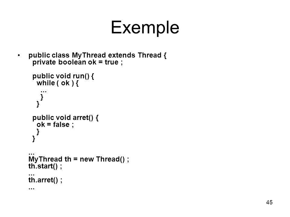 45 Exemple public class MyThread extends Thread { private boolean ok = true ; public void run() { while ( ok ) {... } } public void arret() { ok = fal