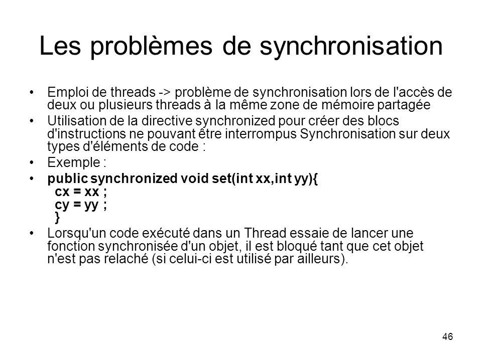 46 Les problèmes de synchronisation Emploi de threads -> problème de synchronisation lors de l accès de deux ou plusieurs threads à la même zone de mémoire partagée Utilisation de la directive synchronized pour créer des blocs d instructions ne pouvant être interrompus Synchronisation sur deux types d éléments de code : Exemple : public synchronized void set(int xx,int yy){ cx = xx ; cy = yy ; } Lorsqu un code exécuté dans un Thread essaie de lancer une fonction synchronisée d un objet, il est bloqué tant que cet objet n est pas relaché (si celui-ci est utilisé par ailleurs).