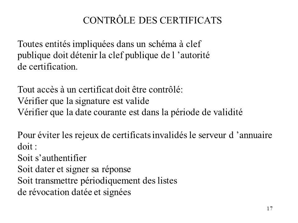 17 CONTRÔLE DES CERTIFICATS Toutes entités impliquées dans un schéma à clef publique doit détenir la clef publique de l autorité de certification. Tou
