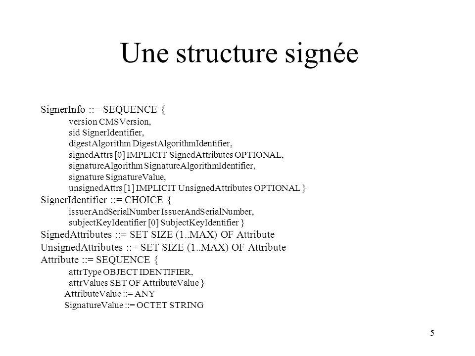 5 Une structure signée SignerInfo ::= SEQUENCE { version CMSVersion, sid SignerIdentifier, digestAlgorithm DigestAlgorithmIdentifier, signedAttrs [0] IMPLICIT SignedAttributes OPTIONAL, signatureAlgorithm SignatureAlgorithmIdentifier, signature SignatureValue, unsignedAttrs [1] IMPLICIT UnsignedAttributes OPTIONAL } SignerIdentifier ::= CHOICE { issuerAndSerialNumber IssuerAndSerialNumber, subjectKeyIdentifier [0] SubjectKeyIdentifier } SignedAttributes ::= SET SIZE (1..MAX) OF Attribute UnsignedAttributes ::= SET SIZE (1..MAX) OF Attribute Attribute ::= SEQUENCE { attrType OBJECT IDENTIFIER, attrValues SET OF AttributeValue } AttributeValue ::= ANY SignatureValue ::= OCTET STRING
