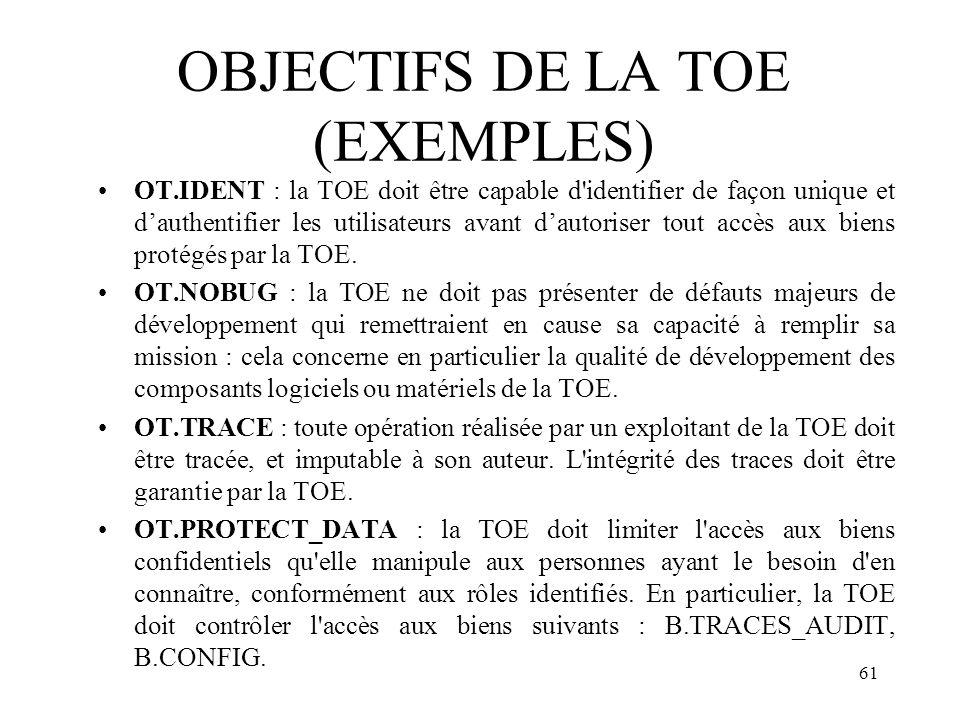 61 OBJECTIFS DE LA TOE (EXEMPLES) OT.IDENT : la TOE doit être capable d'identifier de façon unique et dauthentifier les utilisateurs avant dautoriser