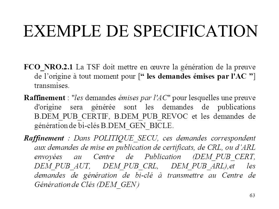 63 EXEMPLE DE SPECIFICATION FCO_NRO.2.1 La TSF doit mettre en œuvre la génération de la preuve de lorigine à tout moment pour [ les demandes émises pa