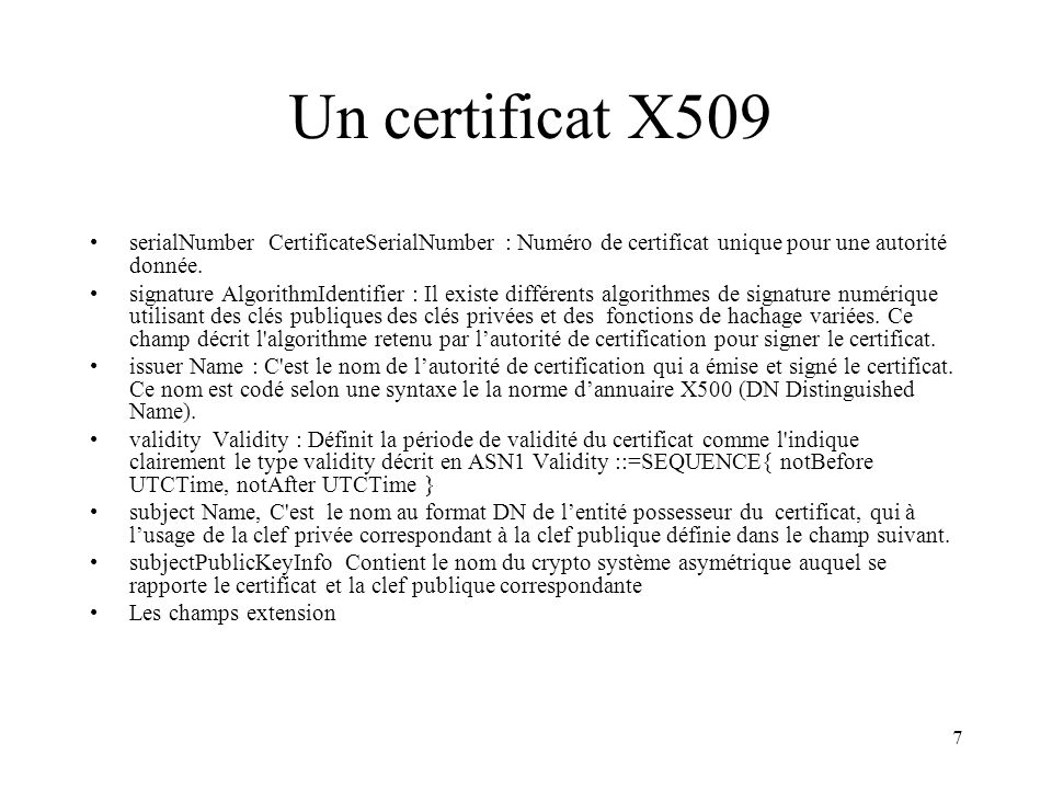 8 Un certificat X509 (2) Certificate ::= SIGNED { SEQUENCE{ version [0] IMPLICIT Version DEFAULT v1, serialNumber CertificateSerialNumber, signature AlgorithmIdentifier, issuer Name, validity Validity, subject Name, subjectPublicKeyInfo SubjectPublicKeyInfo, issuerUniqueIdentifier [1] IMPLICIT UniqueIdentifier OPTIONAL, -- If present, version must be v2 or v3 subjectUniqueIdentifier[2] IMPLICIT UniqueIdentifier OPTIONAL -- If present, version must be v2 or v3 extensions[3] Extensions OPTIONAL -- If present, version must be v3 -- } } Version ::= INTEGER { v1(0), v2(1), v3(2) } CertificateSerialNumber ::= INTEGER AlgorithmIdentifier ::= SEQUENCE { algorithmALGORITHM.&id({SupportedAlgorithms}), parametersALGORITHM.&Type ({SupportedAlgorithms} {@algorithm}) OPTIONAL } SupportedAlgorithms ALGORITHM ::= {...