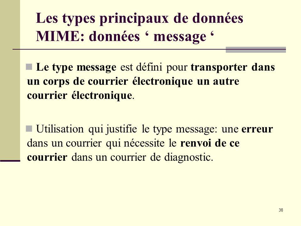 38 Les types principaux de données MIME: données message Le type message est défini pour transporter dans un corps de courrier électronique un autre c