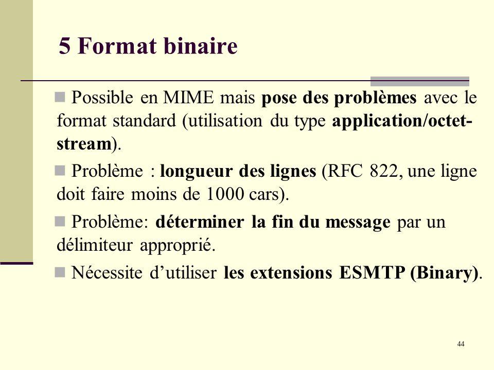 44 5 Format binaire Possible en MIME mais pose des problèmes avec le format standard (utilisation du type application/octet- stream). Problème : longu