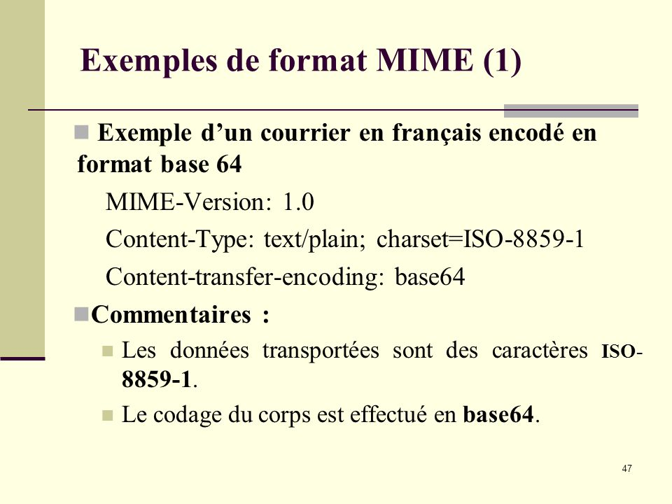 47 Exemples de format MIME (1) Exemple dun courrier en français encodé en format base 64 MIME-Version: 1.0 Content-Type: text/plain; charset=ISO-8859-