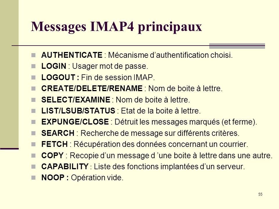 55 Messages IMAP4 principaux AUTHENTICATE : Mécanisme dauthentification choisi. LOGIN : Usager mot de passe. LOGOUT : Fin de session IMAP. CREATE/DELE