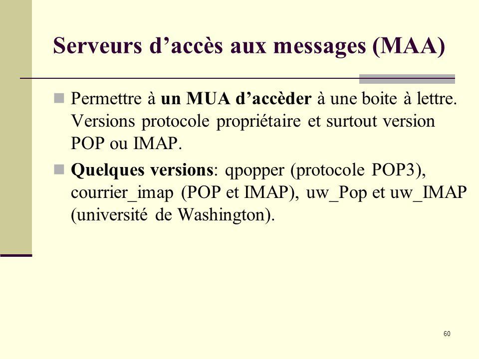 60 Serveurs daccès aux messages (MAA) Permettre à un MUA daccèder à une boite à lettre. Versions protocole propriétaire et surtout version POP ou IMAP