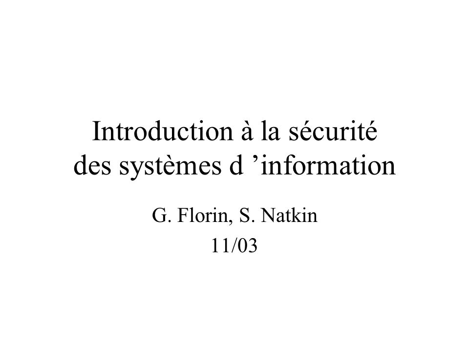 Introduction à la sécurité des systèmes d information G. Florin, S. Natkin 11/03