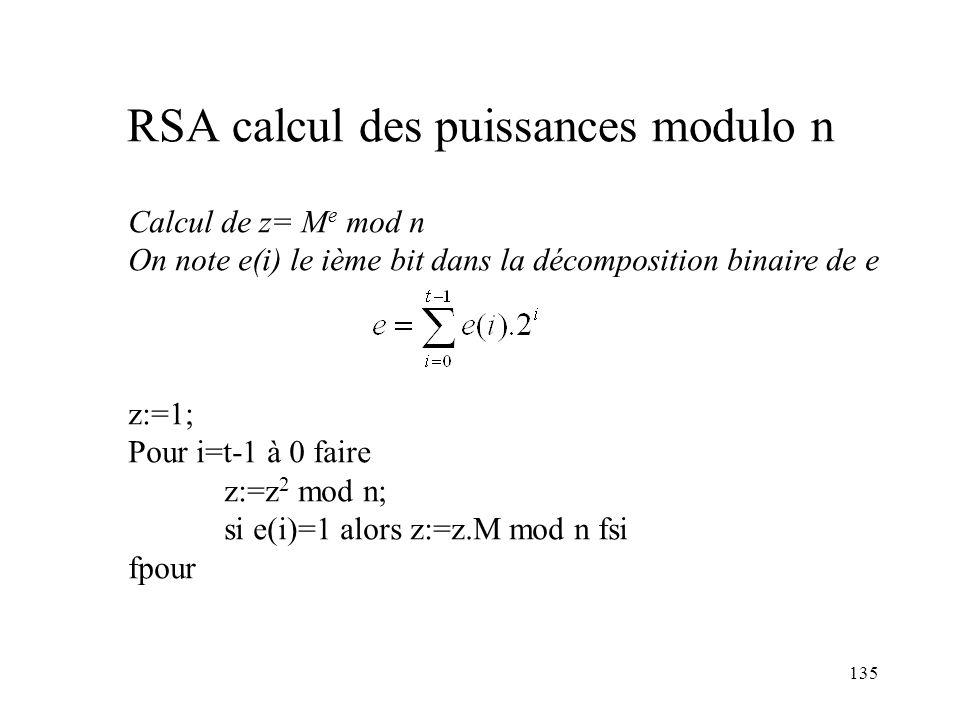 135 RSA calcul des puissances modulo n Calcul de z= M e mod n On note e(i) le ième bit dans la décomposition binaire de e z:=1; Pour i=t-1 à 0 faire z