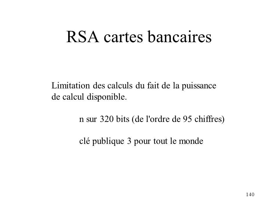 140 RSA cartes bancaires Limitation des calculs du fait de la puissance de calcul disponible. n sur 320 bits (de l'ordre de 95 chiffres) clé publique