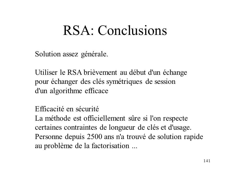 141 RSA: Conclusions Solution assez générale. Utiliser le RSA brièvement au début d'un échange pour échanger des clés symétriques de session d'un algo