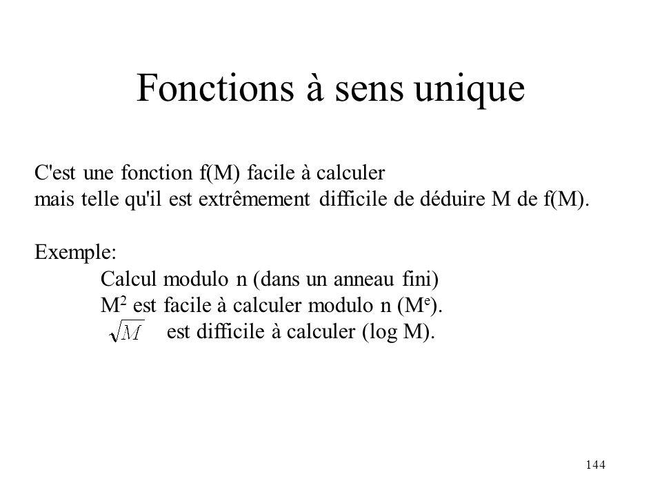 144 Fonctions à sens unique C'est une fonction f(M) facile à calculer mais telle qu'il est extrêmement difficile de déduire M de f(M). Exemple: Calcul