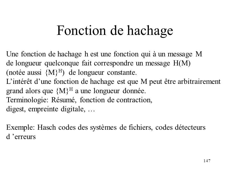 147 Fonction de hachage Une fonction de hachage h est une fonction qui à un message M de longueur quelconque fait correspondre un message H(M) (notée