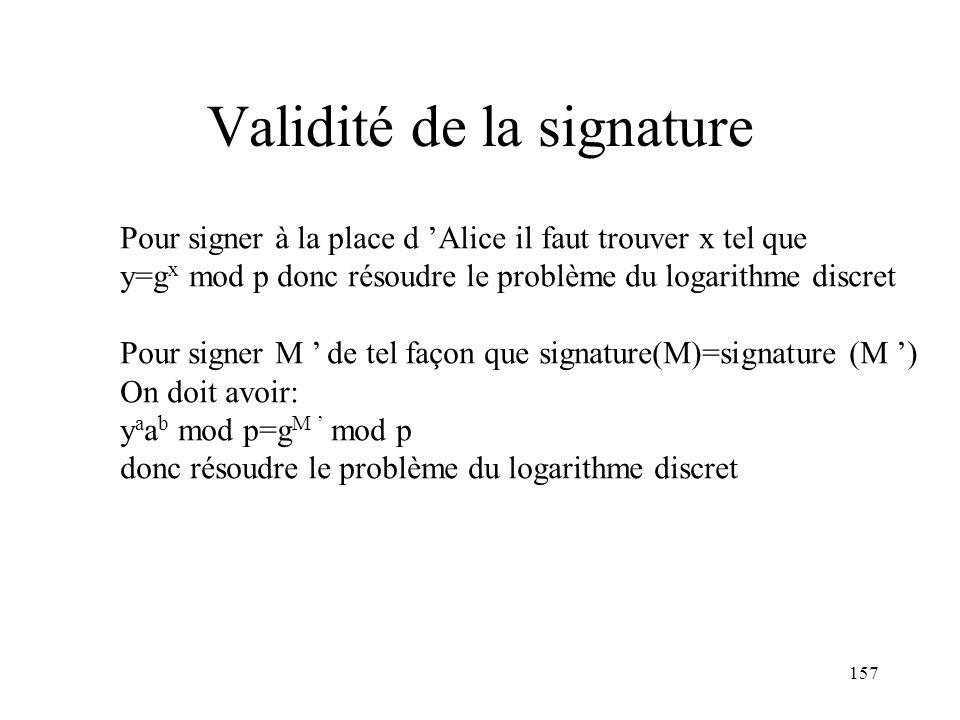 157 Validité de la signature Pour signer à la place d Alice il faut trouver x tel que y=g x mod p donc résoudre le problème du logarithme discret Pour