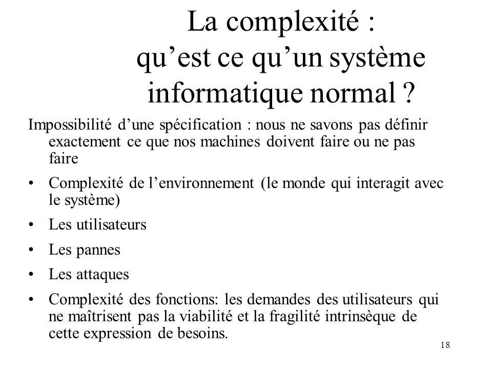 18 La complexité : quest ce quun système informatique normal ? Impossibilité dune spécification : nous ne savons pas définir exactement ce que nos mac