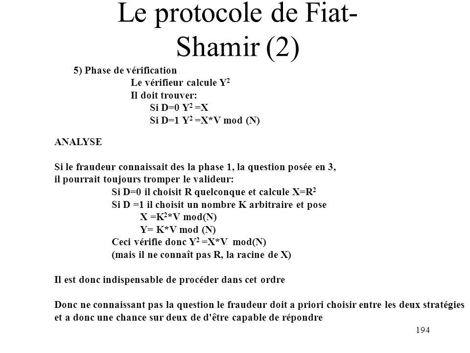 194 Le protocole de Fiat- Shamir (2) 5) Phase de vérification Le vérifieur calcule Y 2 Il doit trouver: Si D=0 Y 2 =X Si D=1 Y 2 =X*V mod (N) ANALYSE