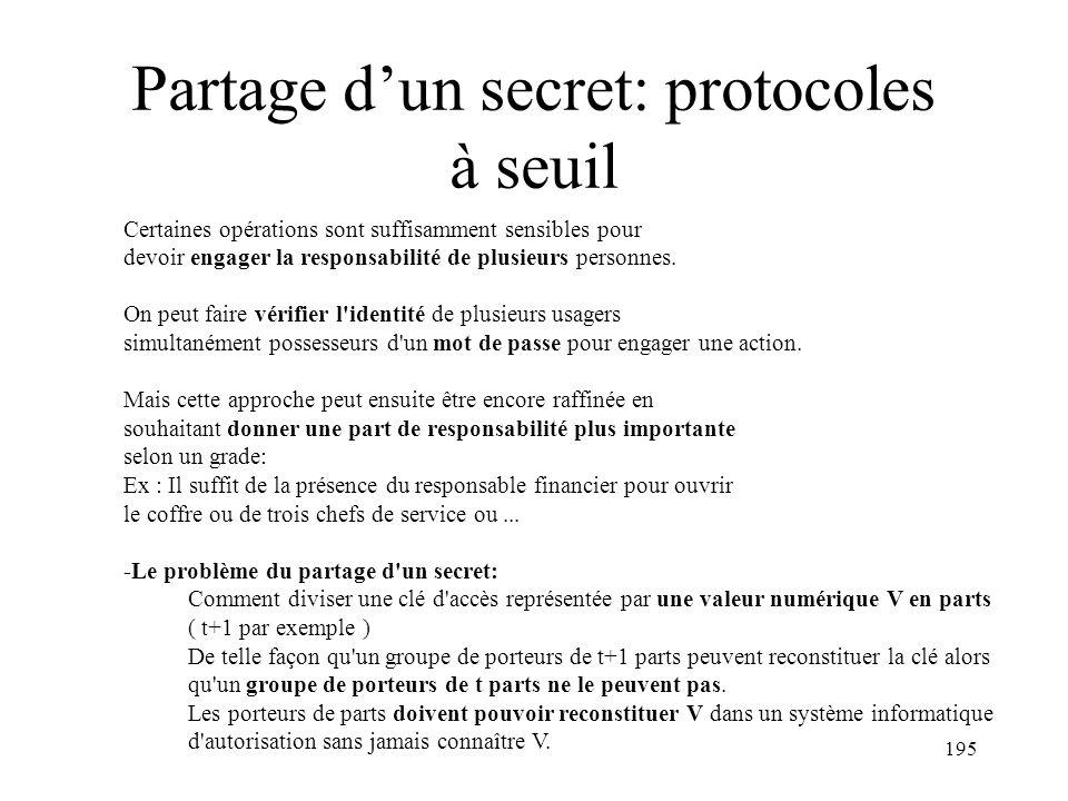 195 Partage dun secret: protocoles à seuil Certaines opérations sont suffisamment sensibles pour devoir engager la responsabilité de plusieurs personn