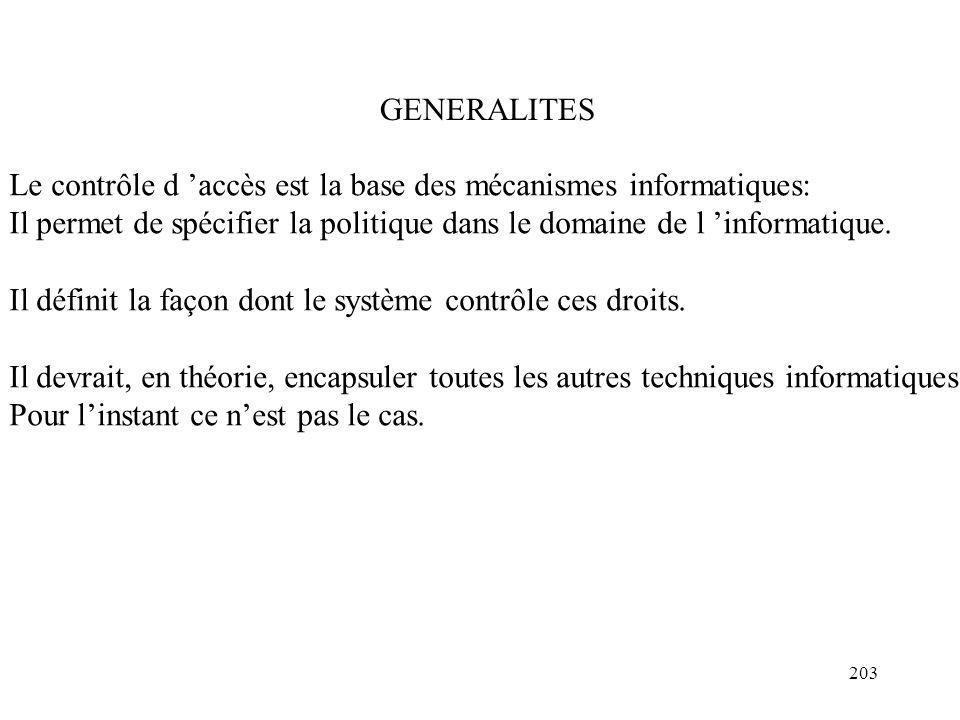 203 GENERALITES Le contrôle d accès est la base des mécanismes informatiques: Il permet de spécifier la politique dans le domaine de l informatique. I