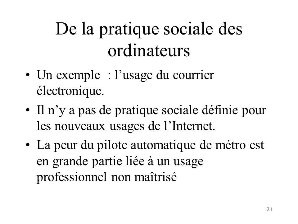 21 De la pratique sociale des ordinateurs Un exemple : lusage du courrier électronique. Il ny a pas de pratique sociale définie pour les nouveaux usag