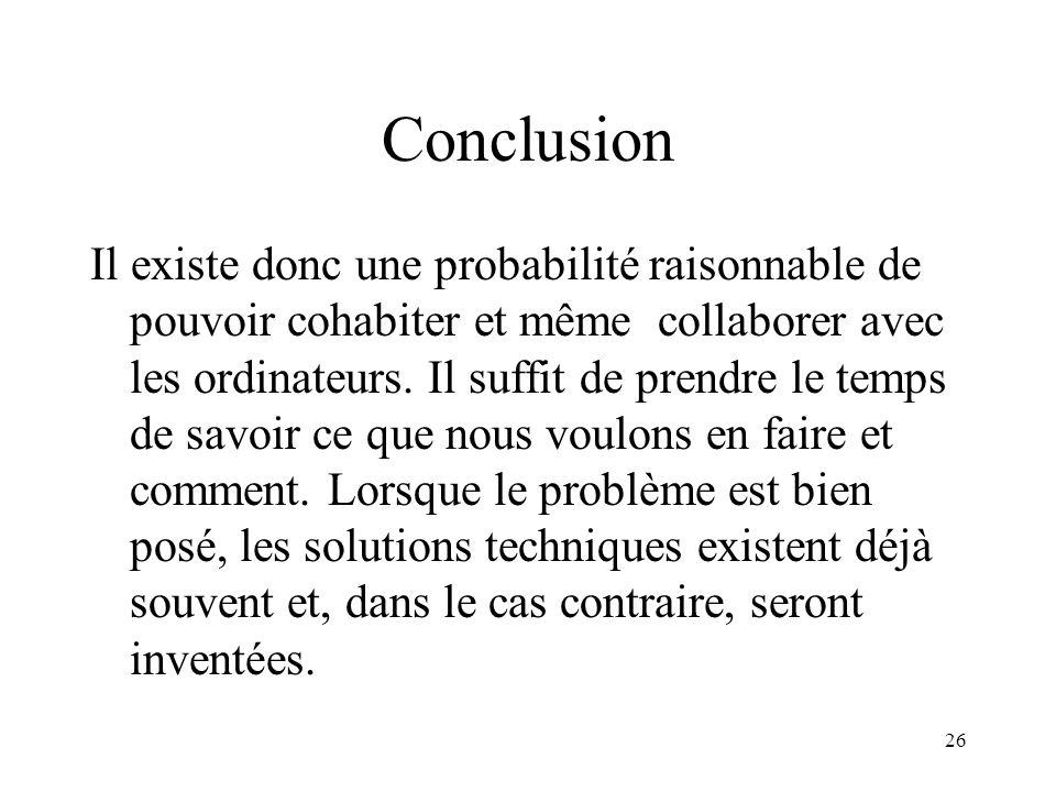 26 Conclusion Il existe donc une probabilité raisonnable de pouvoir cohabiter et même collaborer avec les ordinateurs. Il suffit de prendre le temps d