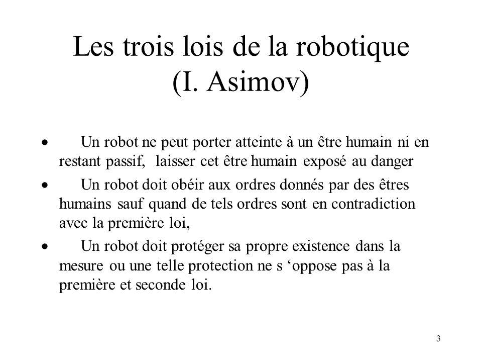 3 Les trois lois de la robotique (I. Asimov) Un robot ne peut porter atteinte à un être humain ni en restant passif, laisser cet être humain exposé au