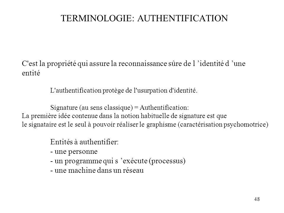 48 TERMINOLOGIE: AUTHENTIFICATION C'est la propriété qui assure la reconnaissance sûre de l identité d une entité L'authentification protège de l'usur