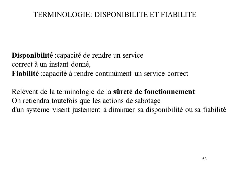 53 TERMINOLOGIE: DISPONIBILITE ET FIABILITE Disponibilité :capacité de rendre un service correct à un instant donné, Fiabilité :capacité à rendre cont