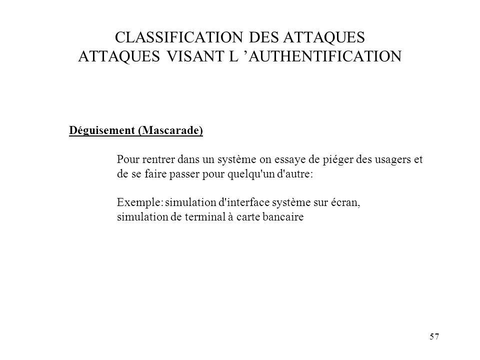 57 CLASSIFICATION DES ATTAQUES ATTAQUES VISANT L AUTHENTIFICATION Déguisement (Mascarade) Pour rentrer dans un système on essaye de piéger des usagers