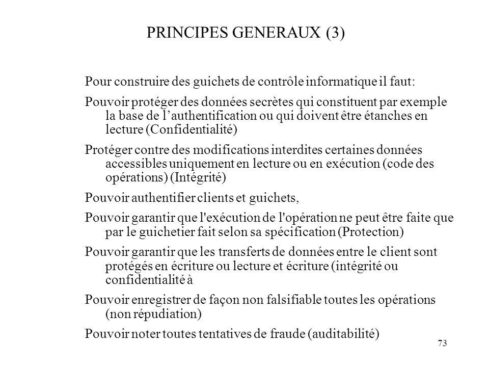 73 PRINCIPES GENERAUX (3) Pour construire des guichets de contrôle informatique il faut: Pouvoir protéger des données secrètes qui constituent par exe