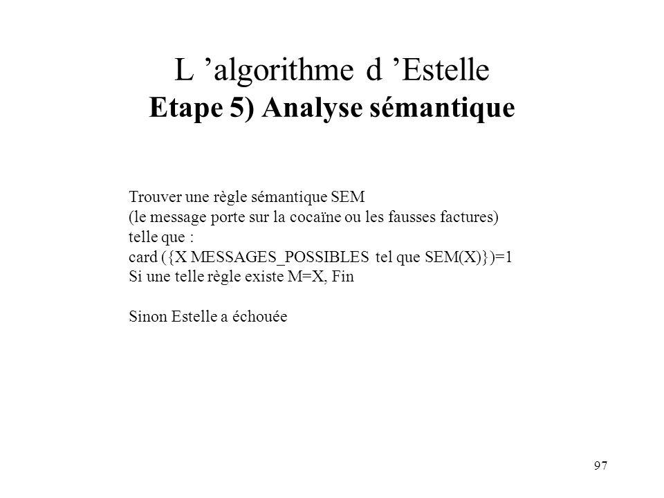 97 L algorithme d Estelle Etape 5) Analyse sémantique Trouver une règle sémantique SEM (le message porte sur la cocaïne ou les fausses factures) telle