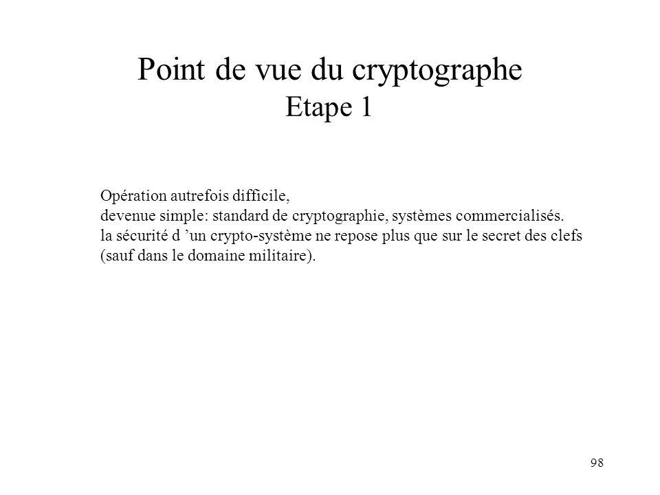98 Point de vue du cryptographe Etape 1 Opération autrefois difficile, devenue simple: standard de cryptographie, systèmes commercialisés. la sécurité
