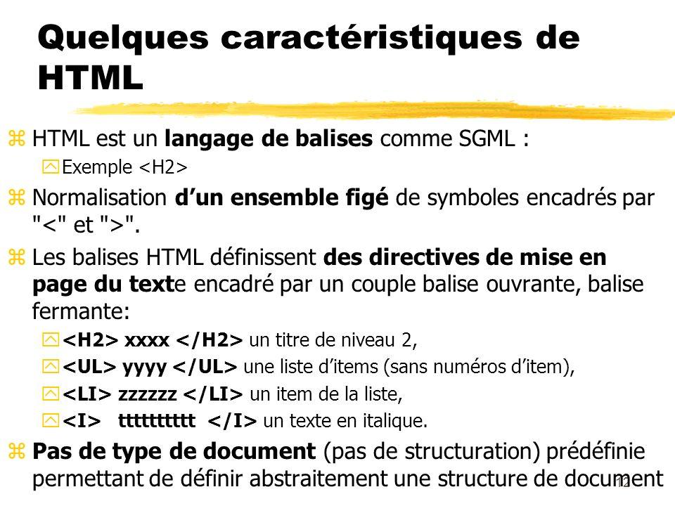 12 Quelques caractéristiques de HTML zHTML est un langage de balises comme SGML : yExemple zNormalisation dun ensemble figé de symboles encadrés par