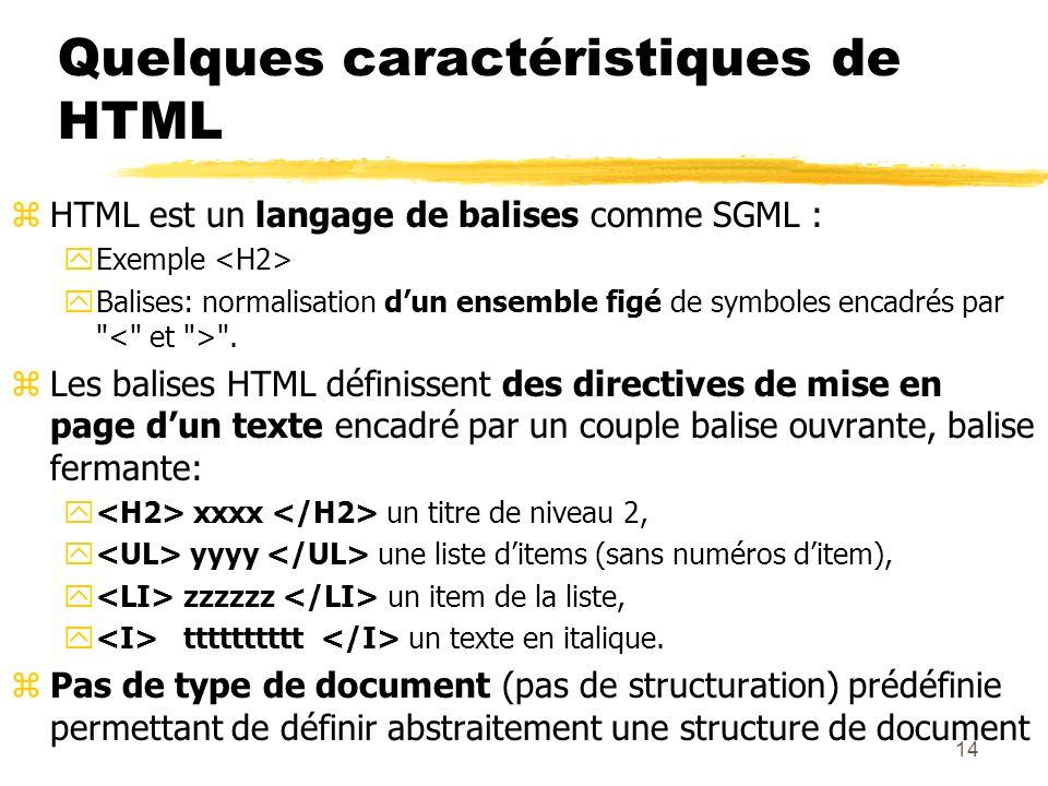 14 Quelques caractéristiques de HTML zHTML est un langage de balises comme SGML : yExemple yBalises: normalisation dun ensemble figé de symboles encad
