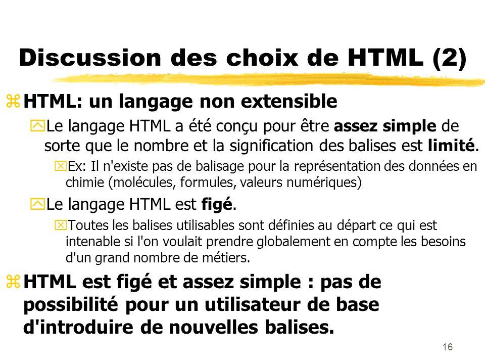 16 Discussion des choix de HTML (2) zHTML: un langage non extensible yLe langage HTML a été conçu pour être assez simple de sorte que le nombre et la