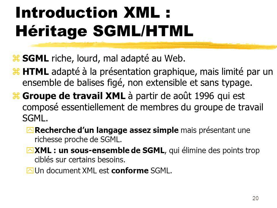 20 Introduction XML : Héritage SGML/HTML zSGML riche, lourd, mal adapté au Web. zHTML adapté à la présentation graphique, mais limité par un ensemble