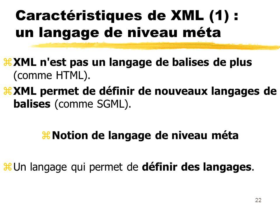 22 Caractéristiques de XML (1) : un langage de niveau méta zXML n'est pas un langage de balises de plus (comme HTML). zXML permet de définir de nouvea