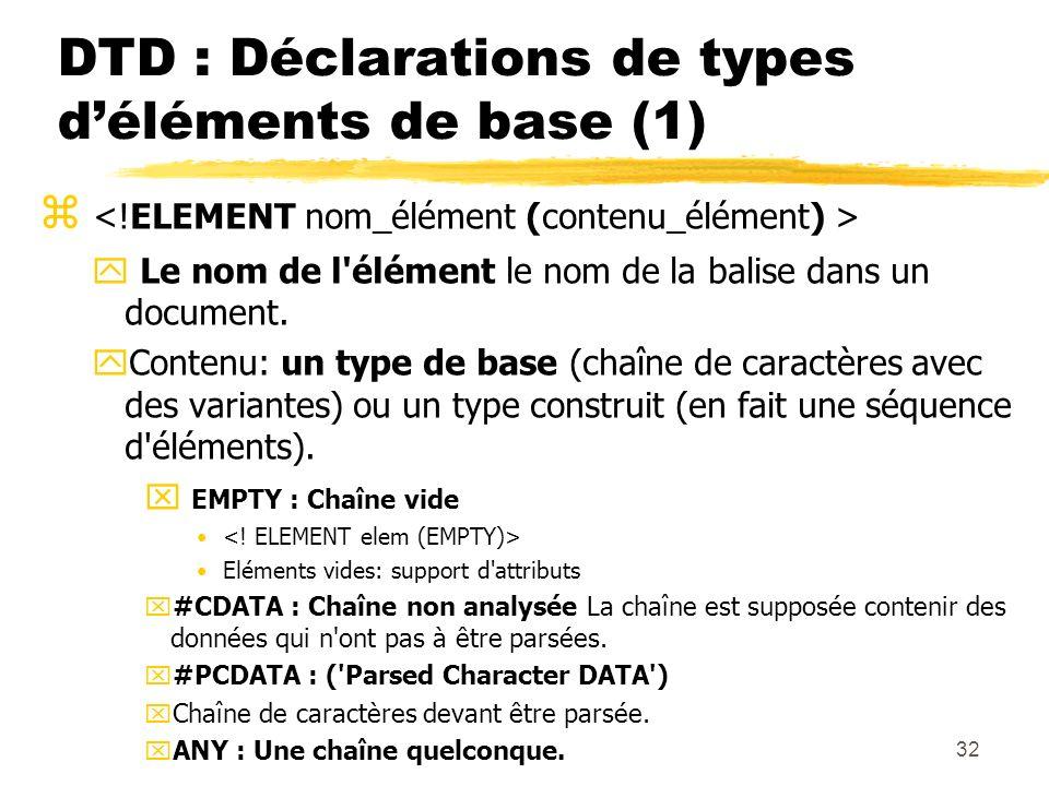 32 DTD : Déclarations de types déléments de base (1) y Le nom de l'élément le nom de la balise dans un document. yContenu: un type de base (chaîne de